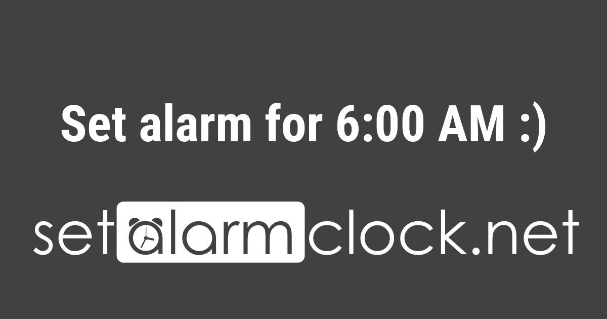 Set alarm for 6:00 AM